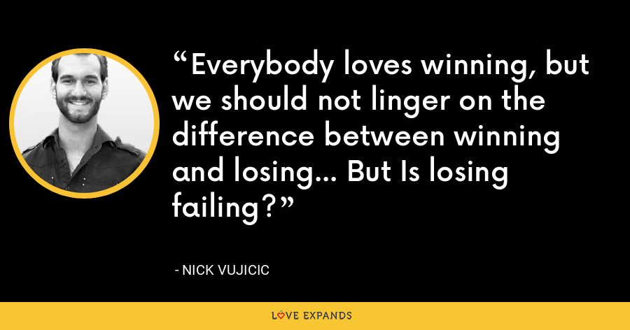 Everybody loves winning, but we should not linger on the difference between winning and losing... But Is losing failing? - Nick Vujicic
