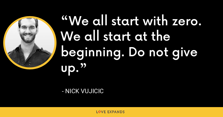 We all start with zero. We all start at the beginning. Do not give up. - Nick Vujicic