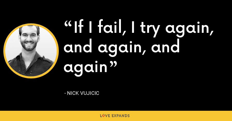 If I fail, I try again, and again, and again - Nick Vujicic