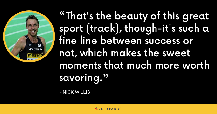 That's the beauty of this great sport (track), though-it's such a fine line between success or not, which makes the sweet moments that much more worth savoring. - Nick Willis