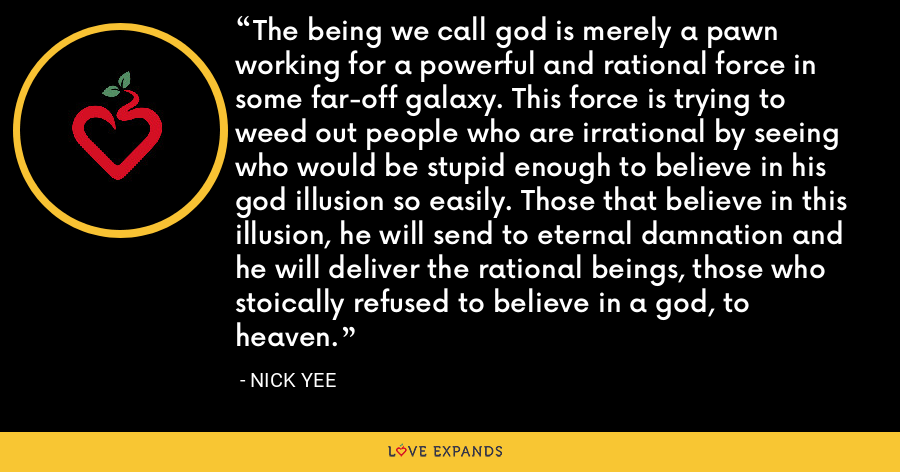 The being we call god is merely a pawn working for a powerful and rational force in some far-off galaxy. This force is trying to weed out people who are irrational by seeing who would be stupid enough to believe in his god illusion so easily. Those that believe in this illusion, he will send to eternal damnation and he will deliver the rational beings, those who stoically refused to believe in a god, to heaven. - Nick Yee