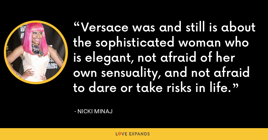 Versace was and still is about the sophisticated woman who is elegant, not afraid of her own sensuality, and not afraid to dare or take risks in life. - Nicki Minaj