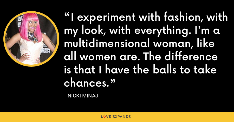 I experiment with fashion, with my look, with everything. I'm a multidimensional woman, like all women are. The difference is that I have the balls to take chances. - Nicki Minaj