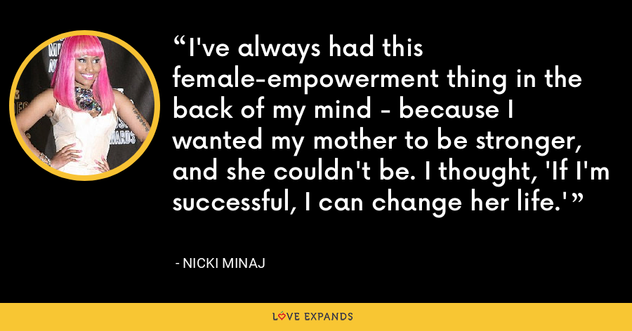 I've always had this female-empowerment thing in the back of my mind - because I wanted my mother to be stronger, and she couldn't be. I thought, 'If I'm successful, I can change her life.' - Nicki Minaj