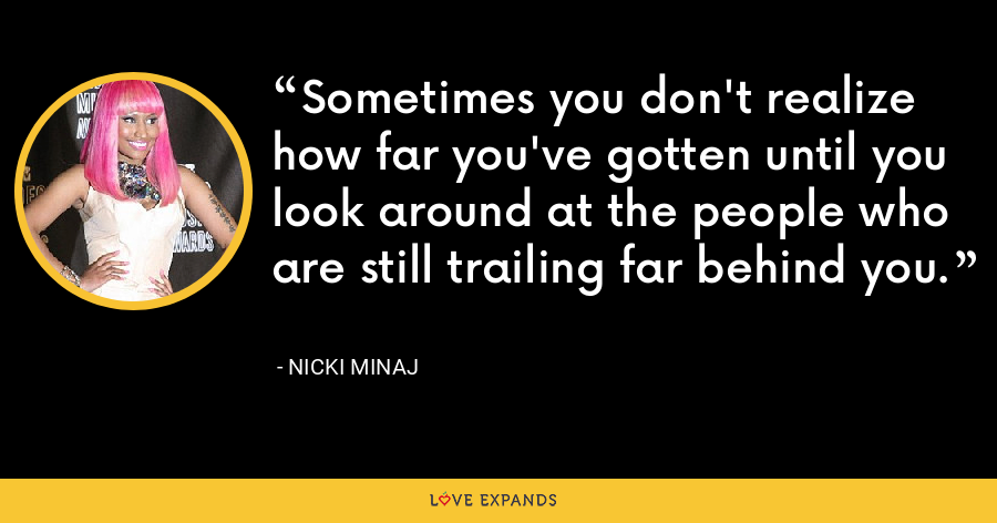 Sometimes you don't realize how far you've gotten until you look around at the people who are still trailing far behind you. - Nicki Minaj