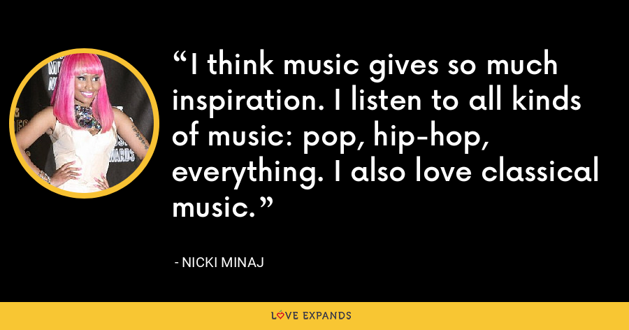 I think music gives so much inspiration. I listen to all kinds of music: pop, hip-hop, everything. I also love classical music. - Nicki Minaj