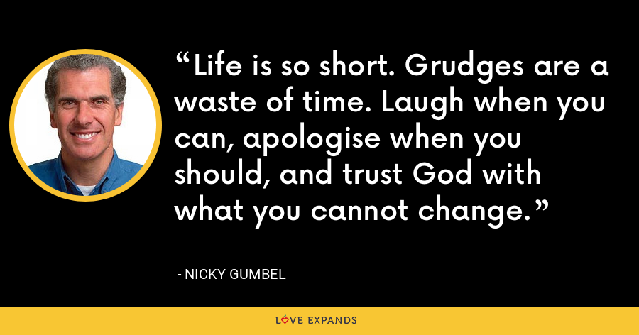 Life is so short. Grudges are a waste of time. Laugh when you can, apologise when you should, and trust God with what you cannot change. - Nicky Gumbel