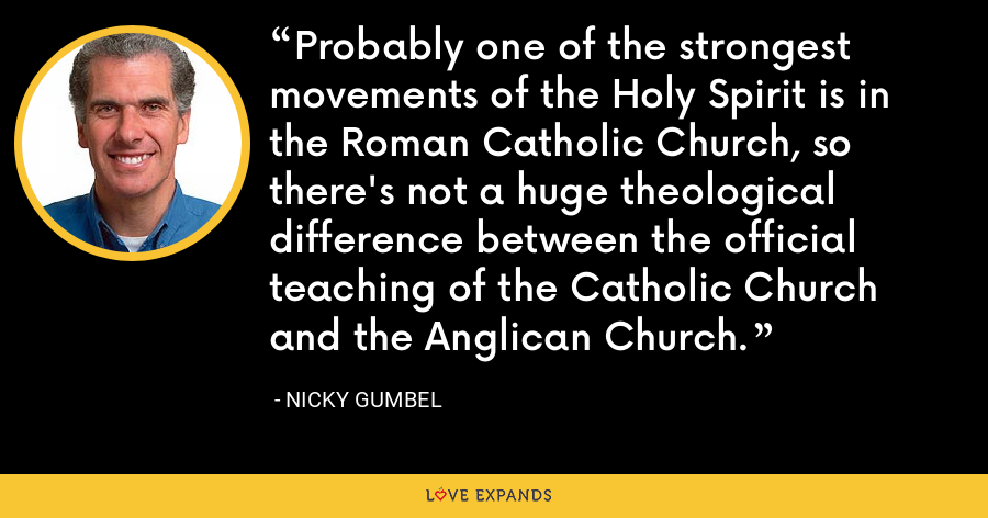 Probably one of the strongest movements of the Holy Spirit is in the Roman Catholic Church, so there's not a huge theological difference between the official teaching of the Catholic Church and the Anglican Church. - Nicky Gumbel
