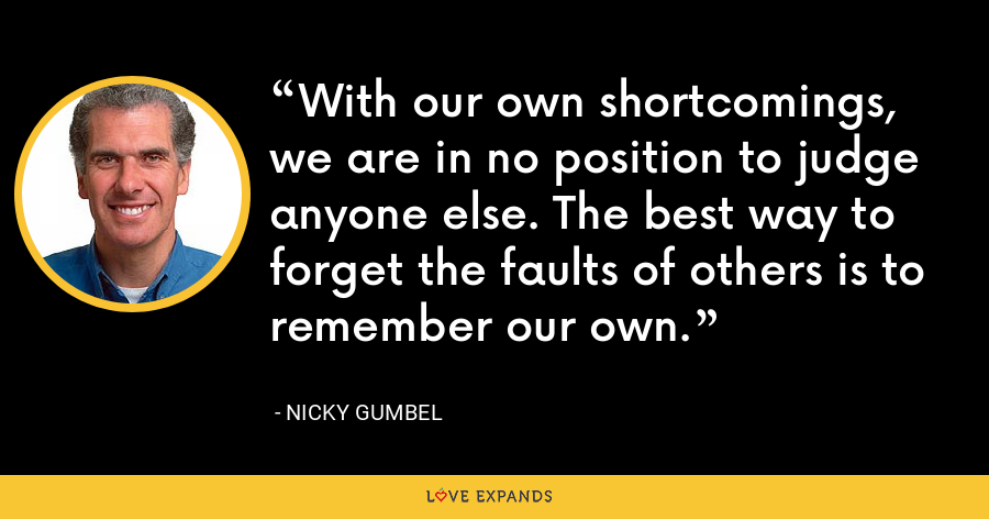 With our own shortcomings, we are in no position to judge anyone else. The best way to forget the faults of others is to remember our own. - Nicky Gumbel