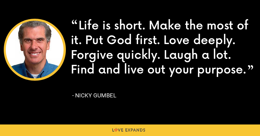 Life is short. Make the most of it. Put God first. Love deeply. Forgive quickly. Laugh a lot. Find and live out your purpose. - Nicky Gumbel