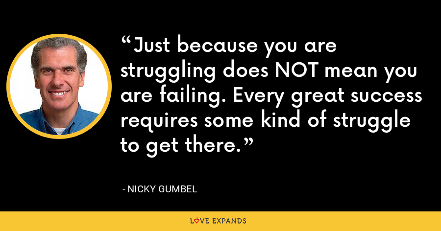 Just because you are struggling does NOT mean you are failing. Every great success requires some kind of struggle to get there. - Nicky Gumbel