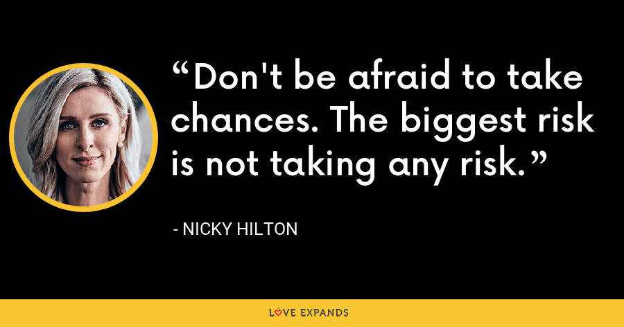 Don't be afraid to take chances. The biggest risk is not taking any risk. - Nicky Hilton