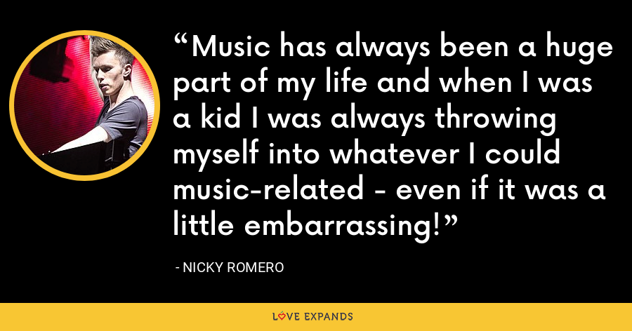 Music has always been a huge part of my life and when I was a kid I was always throwing myself into whatever I could music-related - even if it was a little embarrassing! - Nicky Romero