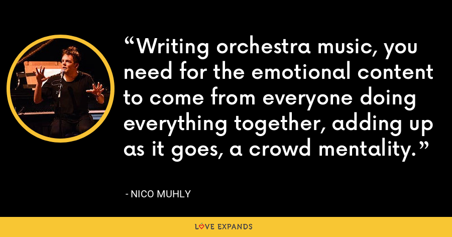 Writing orchestra music, you need for the emotional content to come from everyone doing everything together, adding up as it goes, a crowd mentality. - Nico Muhly