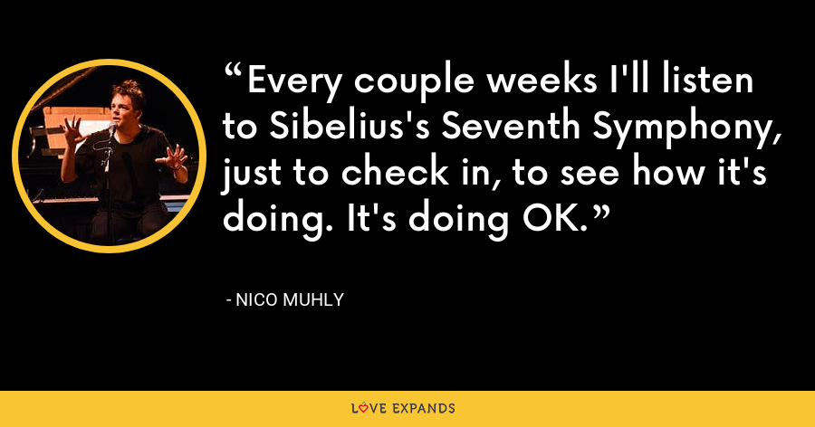 Every couple weeks I'll listen to Sibelius's Seventh Symphony, just to check in, to see how it's doing. It's doing OK. - Nico Muhly