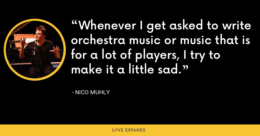 Whenever I get asked to write orchestra music or music that is for a lot of players, I try to make it a little sad. - Nico Muhly