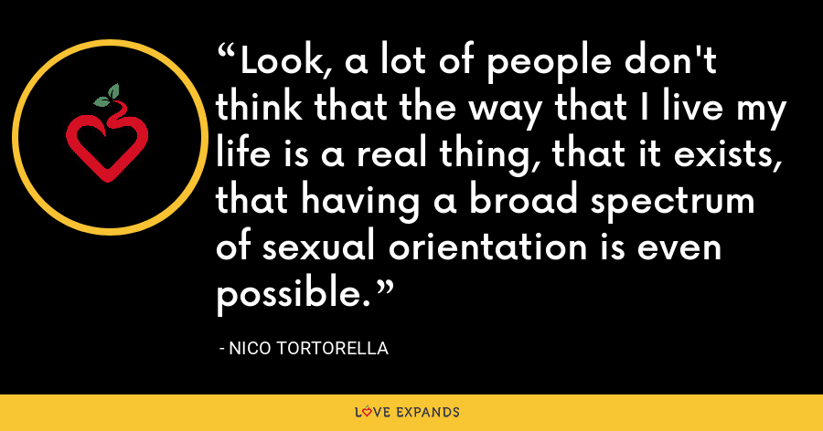 Look, a lot of people don't think that the way that I live my life is a real thing, that it exists, that having a broad spectrum of sexual orientation is even possible. - Nico Tortorella