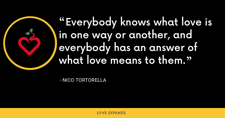 Everybody knows what love is in one way or another, and everybody has an answer of what love means to them. - Nico Tortorella