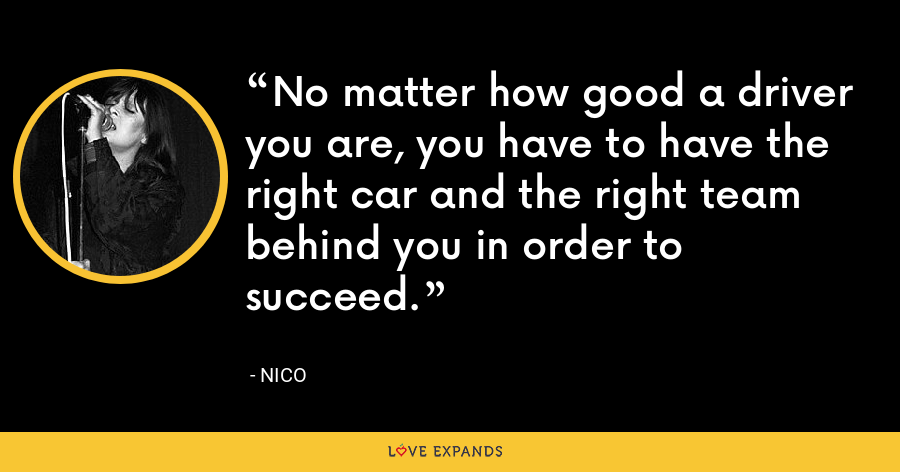 No matter how good a driver you are, you have to have the right car and the right team behind you in order to succeed. - Nico