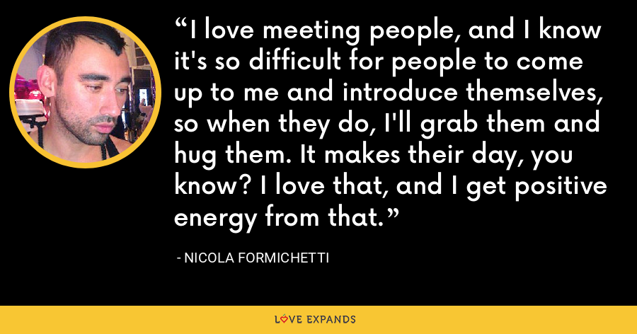 I love meeting people, and I know it's so difficult for people to come up to me and introduce themselves, so when they do, I'll grab them and hug them. It makes their day, you know? I love that, and I get positive energy from that. - Nicola Formichetti