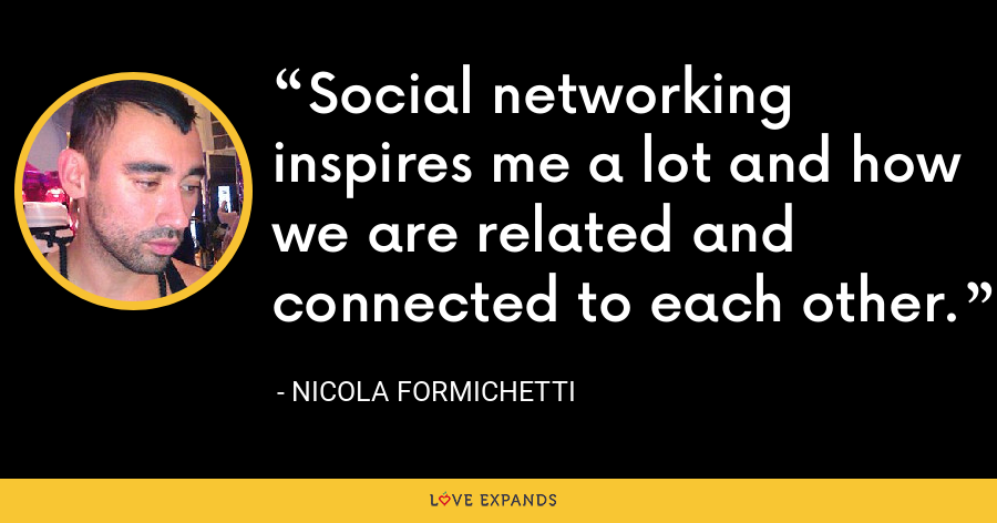 Social networking inspires me a lot and how we are related and connected to each other. - Nicola Formichetti
