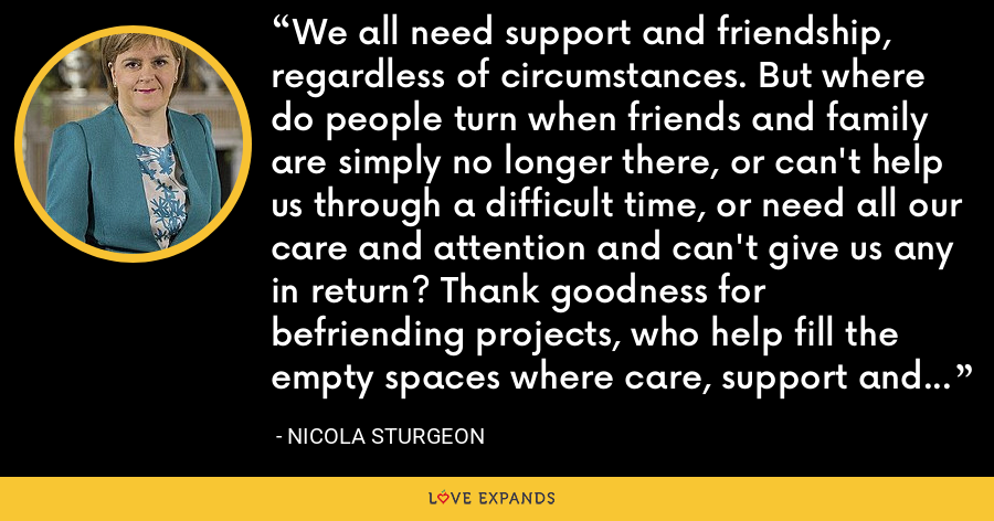 We all need support and friendship, regardless of circumstances. But where do people turn when friends and family are simply no longer there, or can't help us through a difficult time, or need all our care and attention and can't give us any in return? Thank goodness for befriending projects, who help fill the empty spaces where care, support and a listening ear need to be. - Nicola Sturgeon