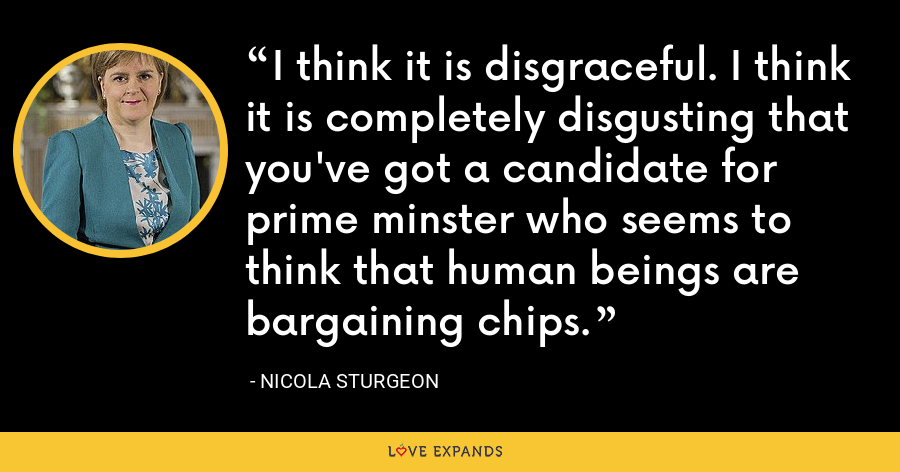 I think it is disgraceful. I think it is completely disgusting that you've got a candidate for prime minster who seems to think that human beings are bargaining chips. - Nicola Sturgeon