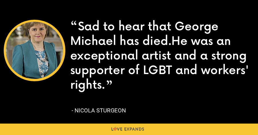 Sad to hear that George Michael has died.He was an exceptional artist and a strong supporter of LGBT and workers' rights. - Nicola Sturgeon