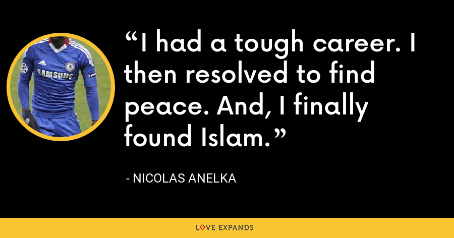 I had a tough career. I then resolved to find peace. And, I finally found Islam. - Nicolas Anelka