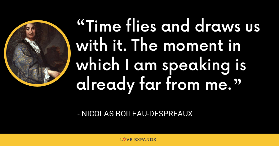 Time flies and draws us with it. The moment in which I am speaking is already far from me. - Nicolas Boileau-Despreaux
