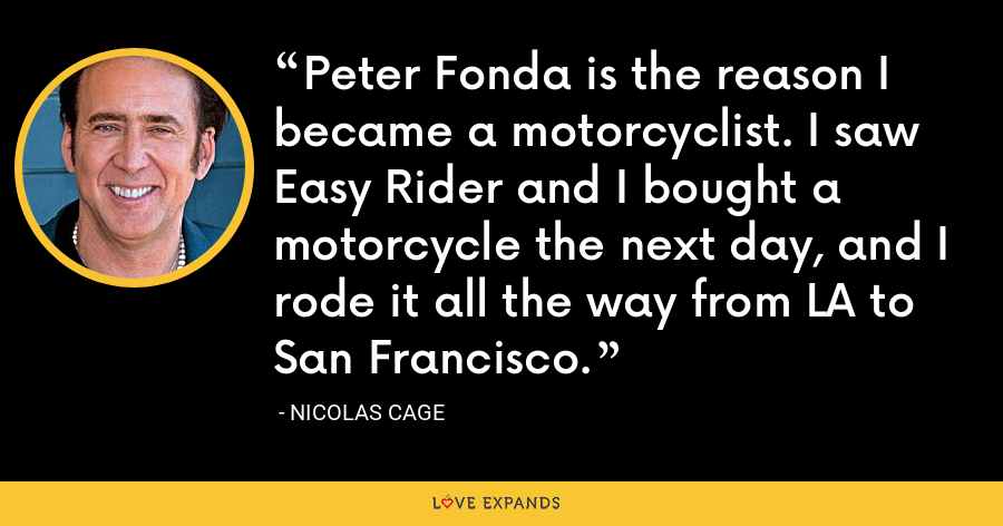 Peter Fonda is the reason I became a motorcyclist. I saw Easy Rider and I bought a motorcycle the next day, and I rode it all the way from LA to San Francisco. - Nicolas Cage