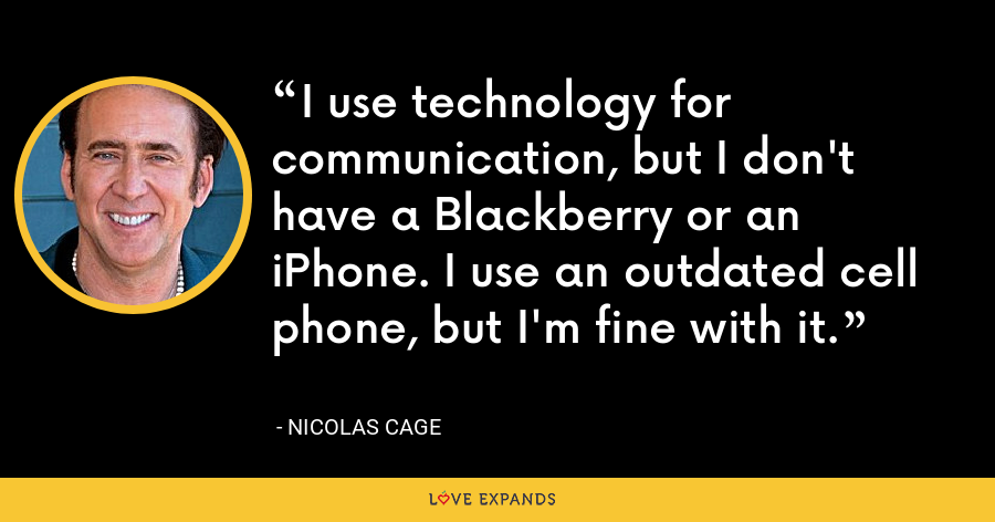 I use technology for communication, but I don't have a Blackberry or an iPhone. I use an outdated cell phone, but I'm fine with it. - Nicolas Cage