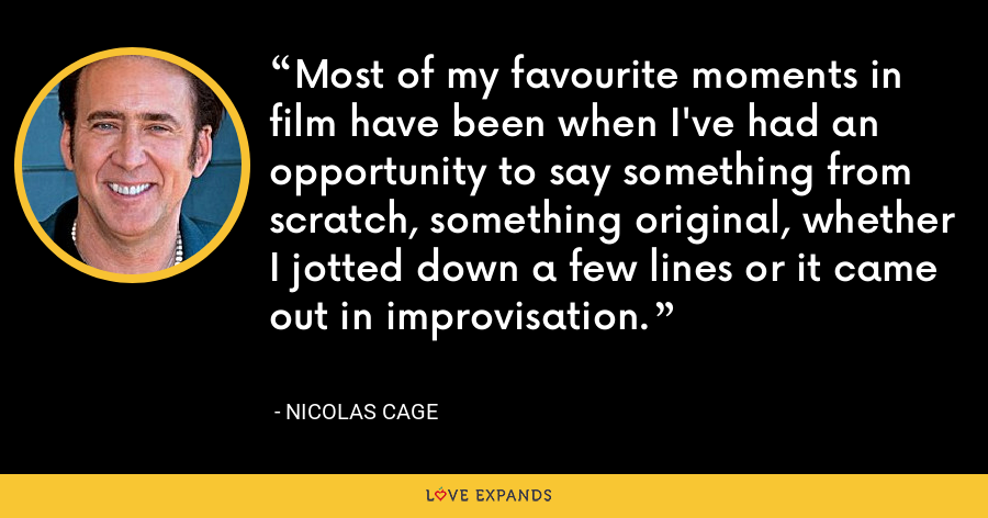 Most of my favourite moments in film have been when I've had an opportunity to say something from scratch, something original, whether I jotted down a few lines or it came out in improvisation. - Nicolas Cage
