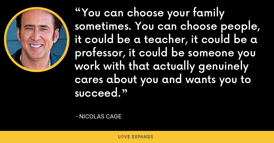 You can choose your family sometimes. You can choose people, it could be a teacher, it could be a professor, it could be someone you work with that actually genuinely cares about you and wants you to succeed. - Nicolas Cage