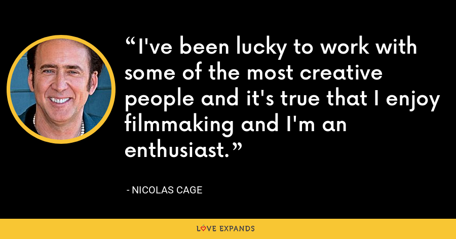 I've been lucky to work with some of the most creative people and it's true that I enjoy filmmaking and I'm an enthusiast. - Nicolas Cage