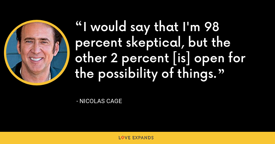 I would say that I'm 98 percent skeptical, but the other 2 percent [is] open for the possibility of things. - Nicolas Cage