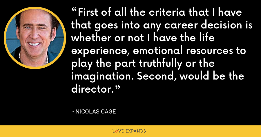 First of all the criteria that I have that goes into any career decision is whether or not I have the life experience, emotional resources to play the part truthfully or the imagination. Second, would be the director. - Nicolas Cage