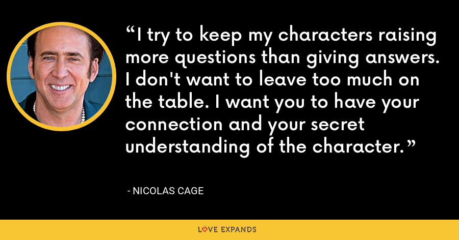 I try to keep my characters raising more questions than giving answers. I don't want to leave too much on the table. I want you to have your connection and your secret understanding of the character. - Nicolas Cage