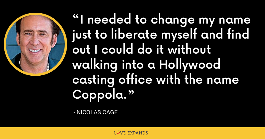 I needed to change my name just to liberate myself and find out I could do it without walking into a Hollywood casting office with the name Coppola. - Nicolas Cage