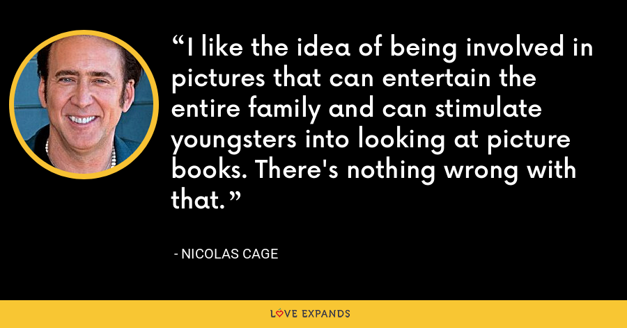I like the idea of being involved in pictures that can entertain the entire family and can stimulate youngsters into looking at picture books. There's nothing wrong with that. - Nicolas Cage