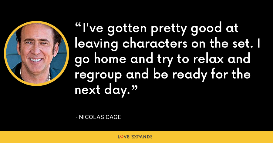 I've gotten pretty good at leaving characters on the set. I go home and try to relax and regroup and be ready for the next day. - Nicolas Cage