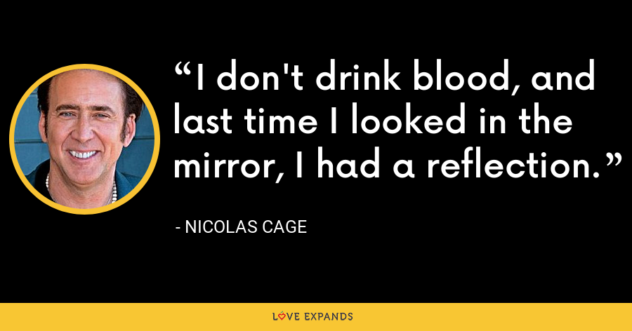 I don't drink blood, and last time I looked in the mirror, I had a reflection. - Nicolas Cage