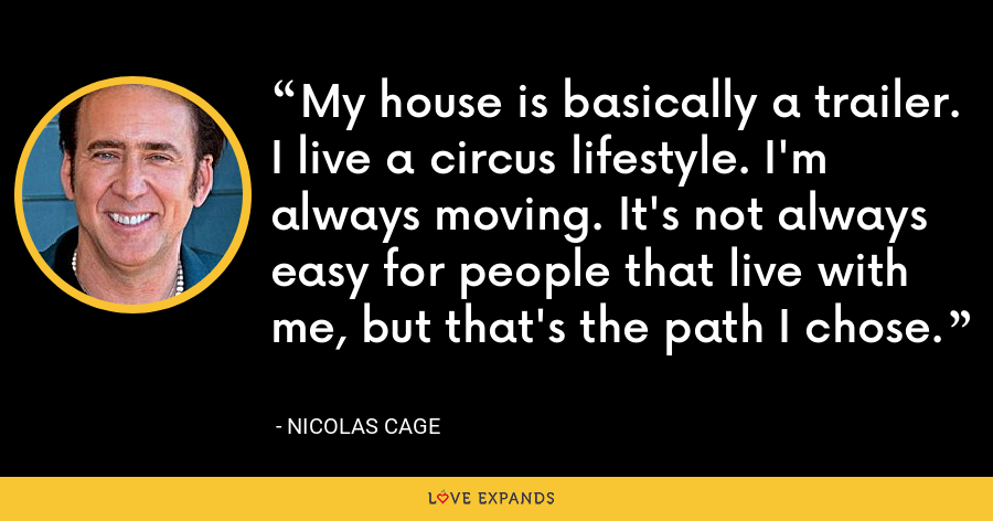 My house is basically a trailer. I live a circus lifestyle. I'm always moving. It's not always easy for people that live with me, but that's the path I chose. - Nicolas Cage