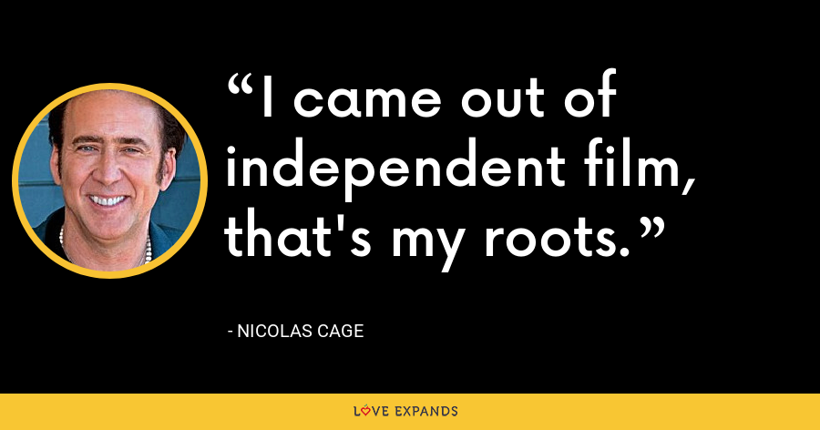 I came out of independent film, that's my roots. - Nicolas Cage