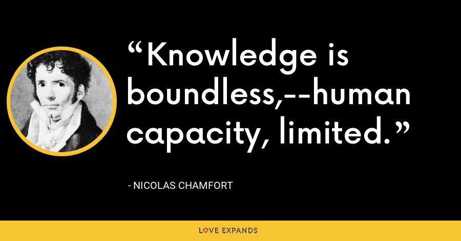 Knowledge is boundless,--human capacity, limited. - Nicolas Chamfort