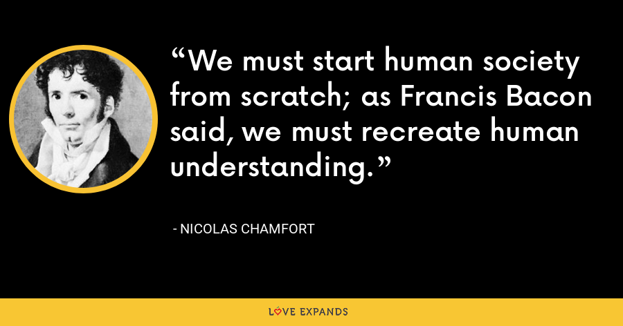 We must start human society from scratch; as Francis Bacon said, we must recreate human understanding. - Nicolas Chamfort