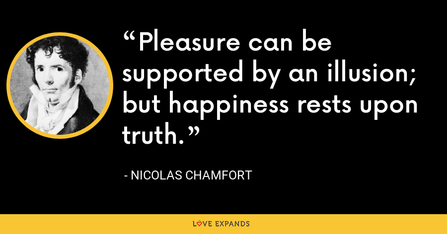 Pleasure can be supported by an illusion; but happiness rests upon truth. - Nicolas Chamfort