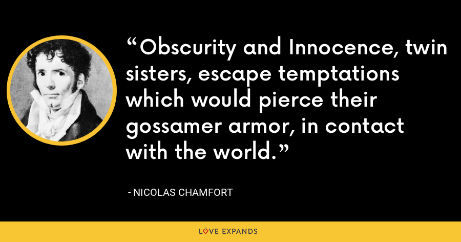 Obscurity and Innocence, twin sisters, escape temptations which would pierce their gossamer armor, in contact with the world. - Nicolas Chamfort