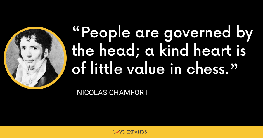 People are governed by the head; a kind heart is of little value in chess. - Nicolas Chamfort