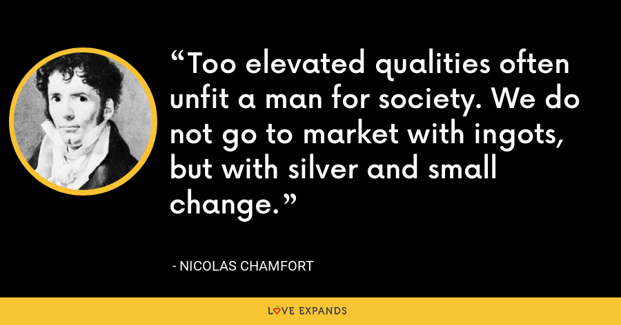 Too elevated qualities often unfit a man for society. We do not go to market with ingots, but with silver and small change. - Nicolas Chamfort